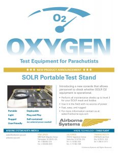 Airborne Systems Informational Flyer for SOLR™ military oxygen booster test stand pump systems for army jumpers. Fills army missions oxygen systems to pressures up to 4,500 psi. safety. Reads: O2 Oxygen Test Equipment for Parachutists. New Product Announcement. SOLR Portable Test Stand. Portable, light, rugged, deployable, plug and play, self-contained, user-friendly. Portable light rugged user-friendly deployable plug and play. Introducing a new console that allows personnel to check whether SOLR O2 equipment is operational.
